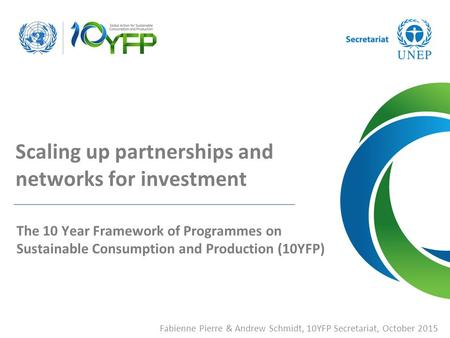 Fabienne Pierre & Andrew Schmidt, 10YFP Secretariat, October 2015 Scaling up partnerships and networks for investment The 10 Year Framework of Programmes.