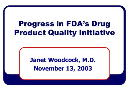Progress in FDA's Drug Product Quality Initiative Janet Woodcock, M.D. November 13, 2003.
