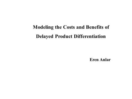 Modeling the Costs and Benefits of Delayed Product Differentiation Eren Anlar.