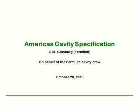 Americas Cavity Specification C.M. Ginsburg (Fermilab) On behalf of the Fermilab cavity crew October 20, 2010.