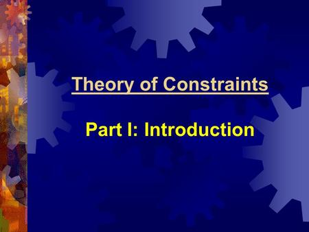 Theory of Constraints Part I: Introduction. Theory of Constraints (or TOC) Relatively recent development Looks at the practical aspect of making organizational.