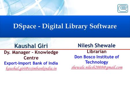 DSpace - Digital Library Software DSpace - Digital Library Software Kaushal Giri Dy. Manager – Knowledge Centre Export-Import Bank of India