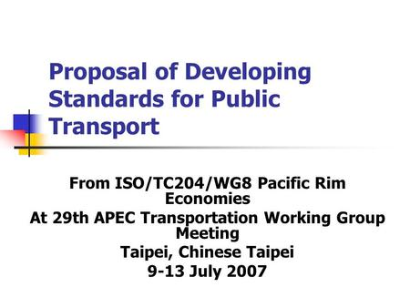 Proposal of Developing Standards for Public Transport From ISO/TC204/WG8 Pacific Rim Economies At 29th APEC Transportation Working Group Meeting Taipei,