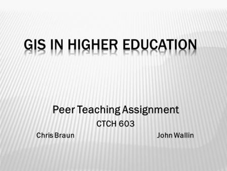 Peer Teaching Assignment CTCH 603 Chris Braun John Wallin.