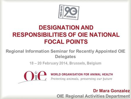 DESIGNATION AND RESPONSIBILITIES OF OIE NATIONAL FOCAL POINTS Regional Information Seminar for Recently Appointed OIE Delegates 18 – 20 February 2014,