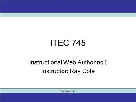 ITEC 745 Instructional Web Authoring I Instructor: Ray Cole Week 12.