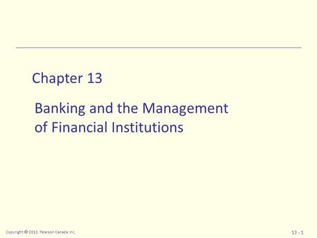 Copyright  2011 Pearson Canada Inc. 13 - 1 Chapter 13 Banking and the Management of Financial Institutions.