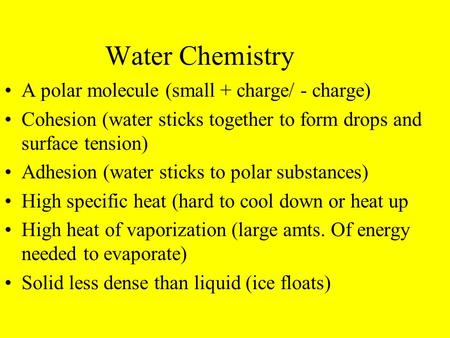 Water Chemistry A polar molecule (small + charge/ - charge) Cohesion (water sticks together to form drops and surface tension) Adhesion (water sticks to.