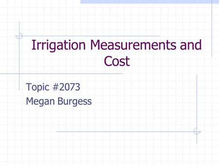 Irrigation Measurements and Cost Topic #2073 Megan Burgess.