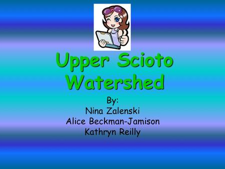 Upper Scioto Watershed By: Nina Zalenski Alice Beckman-Jamison Kathryn Reilly.