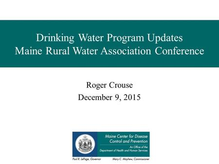 Drinking Water Program Updates Maine Rural Water Association Conference Roger Crouse December 9, 2015.