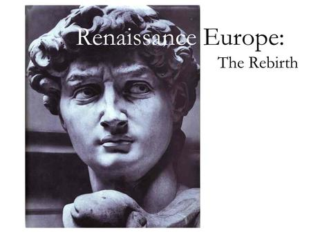 "Renaissance Europe: The Rebirth. Renaissance ""Rebirth""; begins in Florence, Italy Classical culture revival (Greco-Roman) Emphasis on the individual Focus."