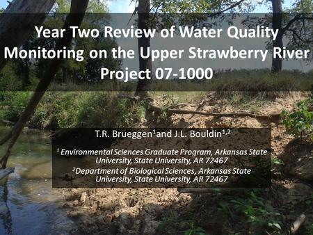 Year Two Review of Water Quality Monitoring on the Upper Strawberry River Project 07-1000 T.R. Brueggen 1 and J.L. Bouldin 1,2 1 Environmental Sciences.