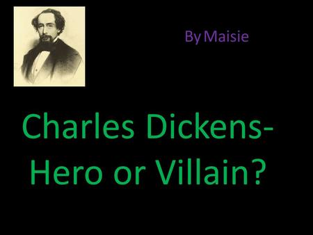 Charles Dickens- Hero or Villain? By Maisie Charles Dickens is a hero because……….. He told the public about the way children were being treated, through.