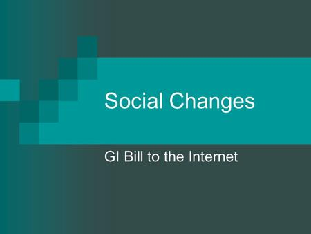 Social Changes GI Bill to the Internet. Baby Boom.