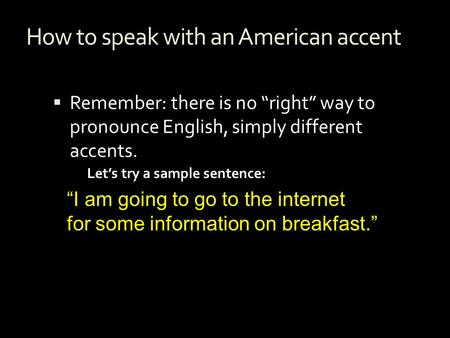 "How to speak with an American accent  Remember: there is no ""right"" way to pronounce English, simply different accents. ""I am going to go to the internet."