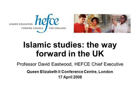 Islamic studies: the way forward in the UK Queen Elizabeth II Conference Centre, London 17 April 2008 Professor David Eastwood, HEFCE Chief Executive.
