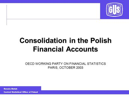 Renata Bielak Central Statistical Office of Poland Consolidation in the Polish Financial Accounts Consolidation in the Polish Financial Accounts OECD WORKING.