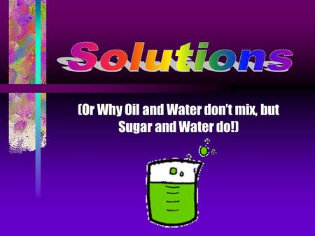 (Or Why Oil and Water don't mix, but Sugar and Water do!)