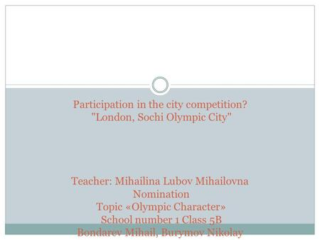 Participation in the city competition? London, Sochi Olympic City Teacher: Mihailina Lubov Mihailovna Nomination Topic «Olympic Character» School number.