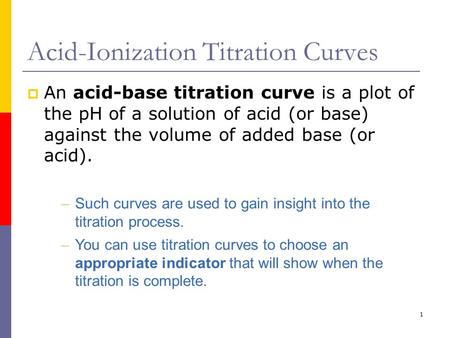 1 Acid-Ionization Titration Curves  An acid-base titration curve is a plot of the pH of a solution of acid (or base) against the volume of added base.
