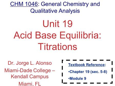 Aqueous Equilibria Unit 19 <strong>Acid</strong> <strong>Base</strong> Equilibria: <strong>Titrations</strong> Dr. Jorge L. Alonso Miami-Dade College – Kendall Campus Miami, FL CHM 1046: General Chemistry.