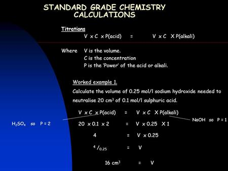 STANDARD GRADE CHEMISTRY CALCULATIONS Titrations V x C x P(acid) =V x C X P(alkali) Where V is the volume. C is the concentration P is the 'Power' of the.