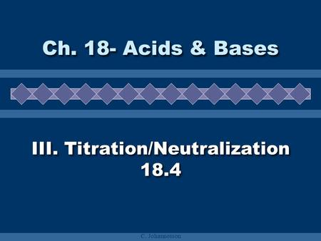 C. Johannesson III. Titration/Neutralization 18.4 Ch. 18- Acids & Bases.