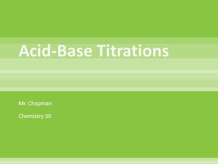 Mr. Chapman Chemistry 30.  Acid-base titrations are lab procedures used to determine the concentration of a solution. We will examine their use in determining.