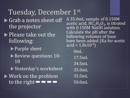 Tuesday, December 1 st  Grab a notes sheet off the projector  Please take out the following:  Purple sheet  Review questions 10- 18  Yesterday's worksheet.