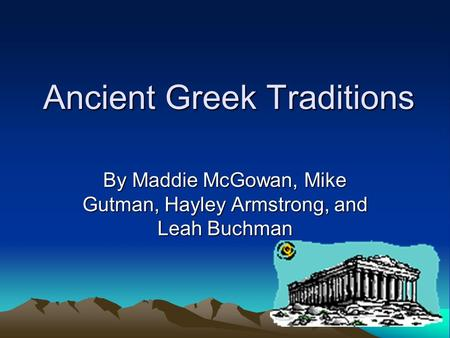 Ancient Greek Traditions By Maddie McGowan, Mike Gutman, Hayley Armstrong, and Leah Buchman.