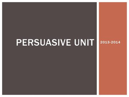 2013-2014 PERSUASIVE UNIT.  The word argument doesn't always mean a disagreement between two people.  An argument in formal writing and speaking is.