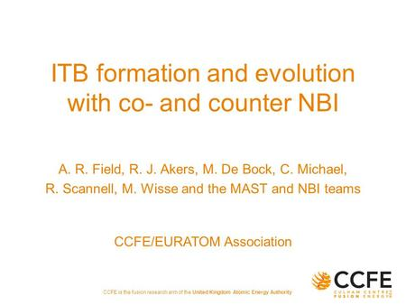 CCFE is the fusion research arm of the United Kingdom Atomic Energy Authority ITB formation and evolution with co- and counter NBI A. R. Field, R. J. Akers,