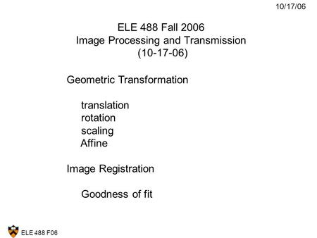 ELE 488 F06 ELE 488 Fall 2006 Image Processing and Transmission (10-17-06) Geometric Transformation translation rotation scaling Affine Image Registration.