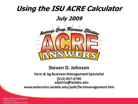 Using the ISU ACRE Calculator July 2009 Steven D. Johnson Farm & Ag Business Management Specialist (515) 957-5790