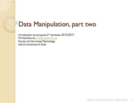 Data Manipulation, part two Introduction to computer, 2 nd semester, 2010/2011 Mr.Nael Aburas Faculty of Information.