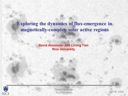 SHINE 2006 David Alexander Rice University Exploring the dynamics of flux-emergence in magnetically-complex solar active regions David Alexander and Lirong.