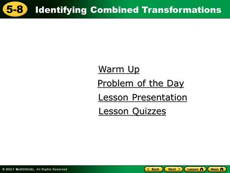 Identifying Combined Transformations 5-8 Warm Up Warm Up Lesson Presentation Lesson Presentation Problem of the Day Problem of the Day Lesson Quizzes Lesson.