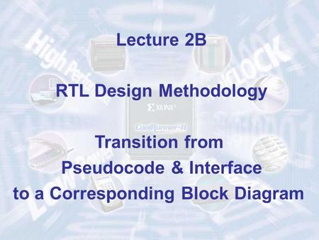 Lecture 2B RTL Design Methodology Transition from Pseudocode & Interface to a Corresponding Block Diagram.