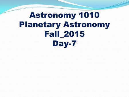 Astronomy 1010 Planetary Astronomy Fall_2015 Day-7.