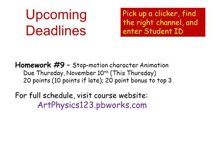 Upcoming Deadlines Homework #9 – Stop-motion character Animation Due Thursday, November 10 th (This Thursday) 20 points (10 points if late); 20 point bonus.
