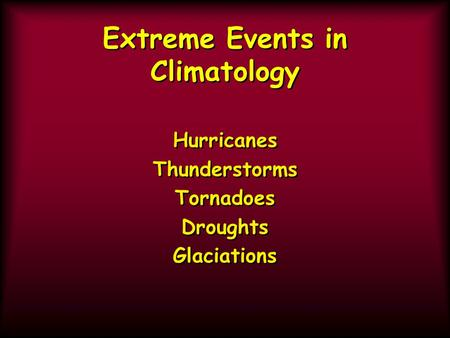 Extreme Events in Climatology Hurricanes Thunderstorms Tornadoes Droughts Glaciations Hurricanes Thunderstorms Tornadoes Droughts Glaciations.