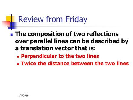 Review from Friday The composition of two reflections over parallel lines can be described by a translation vector that is: Perpendicular to the two lines.