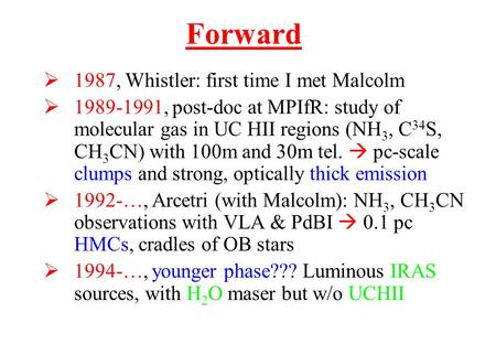  1987, Whistler: first time I met Malcolm  1989-1991, post-doc at MPIfR: study of molecular gas in UC HII regions (NH 3, C 34 S, CH 3 CN) with 100m and.
