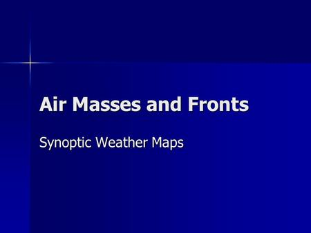Air Masses and Fronts Synoptic Weather Maps. What is an Air Mass? Air masses are large bodies of air which have similar temperature and moisture characteristics.