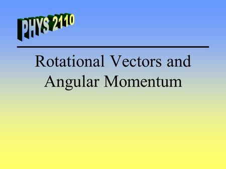 Rotational Vectors and Angular Momentum. Angular Velocity Angular velocity is a vector and its direction is perpendicular to the plane of rotation. Right-hand.