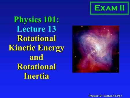 Physics 101: Lecture 13, Pg 1 Physics 101: Lecture 13 Rotational Kinetic Energy and Rotational Inertia Exam II.