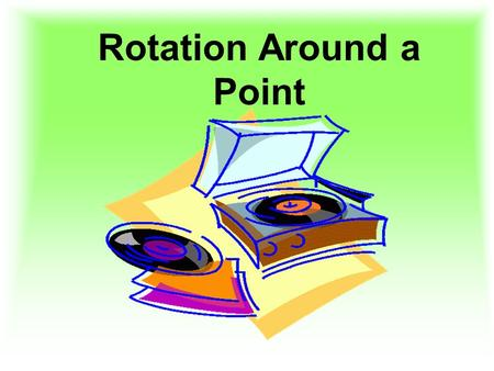 Rotation Around a Point. A Rotation is… A rotation is a transformation that turns a figure around a fixed point called the center of rotation. A rotation.