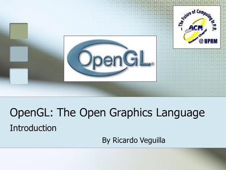 OpenGL: The Open Graphics Language Introduction By Ricardo Veguilla.