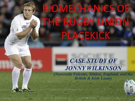 BIOMECHANICS OF THE RUGBY UNION PLACEKICK CASE STUDY OF JONNY WILKINSON (Newcastle Falcons, Toulon, England, and the British & Irish Lions)